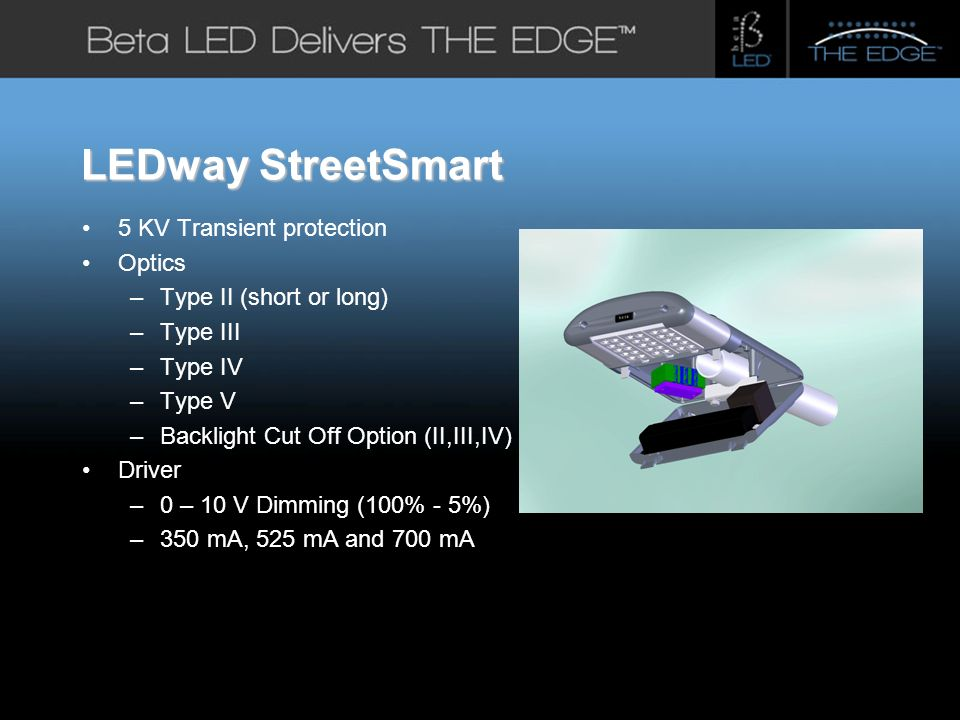 #title# LEDway StreetSmart 5 KV Transient protection Optics – Type II (short or long) – Type III – Type IV – Type V – Backlight Cut Off Option (II,III,IV) Driver – 0 – 10 V Dimming (100% - 5%) – 350 mA, 525 mA and 700 mA