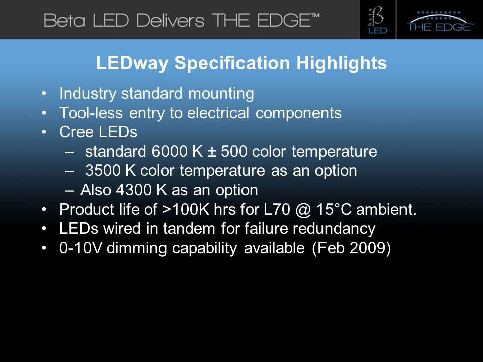 #title# LEDway Specification Highlights Industry standard mounting Tool-less entry to electrical components Cree LEDs – standard 6000 K ± 500 color temperature – 3500 K color temperature as an option –Also 4300 K as an option Product life of >100K hrs for L70 @ 15°C ambient.