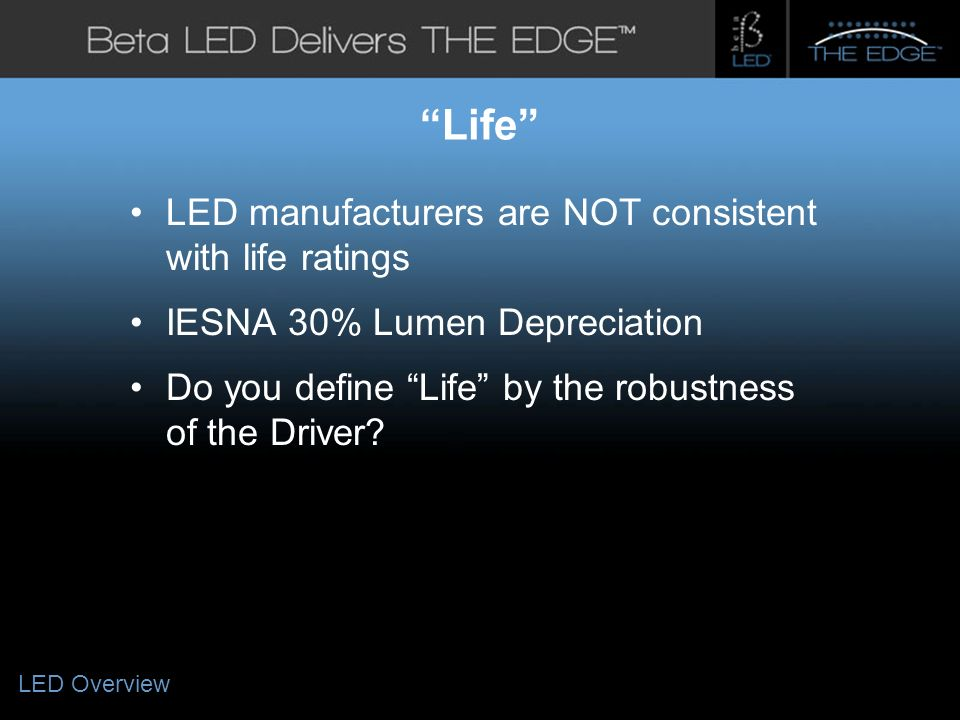 #title# Life LED manufacturers are NOT consistent with life ratings IESNA 30% Lumen Depreciation Do you define Life by the robustness of the Driver.