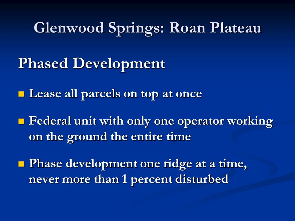 Glenwood Springs: Roan Plateau Phased Development Lease all parcels on top at once Lease all parcels on top at once Federal unit with only one operator working on the ground the entire time Federal unit with only one operator working on the ground the entire time Phase development one ridge at a time, never more than 1 percent disturbed Phase development one ridge at a time, never more than 1 percent disturbed