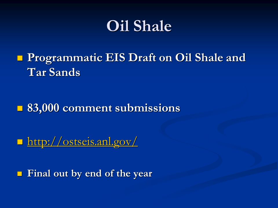 Oil Shale Programmatic EIS Draft on Oil Shale and Tar Sands Programmatic EIS Draft on Oil Shale and Tar Sands 83,000 comment submissions 83,000 comment submissions http://ostseis.anl.gov/ http://ostseis.anl.gov/ http://ostseis.anl.gov/ Final out by end of the year Final out by end of the year