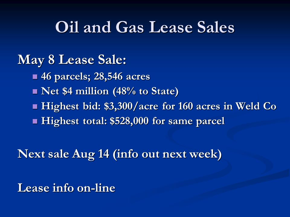 Oil and Gas Lease Sales May 8 Lease Sale: 46 parcels; 28,546 acres 46 parcels; 28,546 acres Net $4 million (48% to State) Net $4 million (48% to State) Highest bid: $3,300/acre for 160 acres in Weld Co Highest bid: $3,300/acre for 160 acres in Weld Co Highest total: $528,000 for same parcel Highest total: $528,000 for same parcel Next sale Aug 14 (info out next week) Lease info on-line