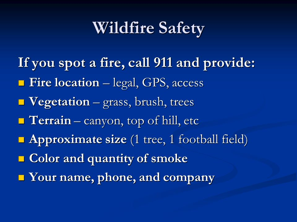 If you spot a fire, call 911 and provide: Fire location – legal, GPS, access Fire location – legal, GPS, access Vegetation – grass, brush, trees Vegetation – grass, brush, trees Terrain – canyon, top of hill, etc Terrain – canyon, top of hill, etc Approximate size (1 tree, 1 football field) Approximate size (1 tree, 1 football field) Color and quantity of smoke Color and quantity of smoke Your name, phone, and company Your name, phone, and company