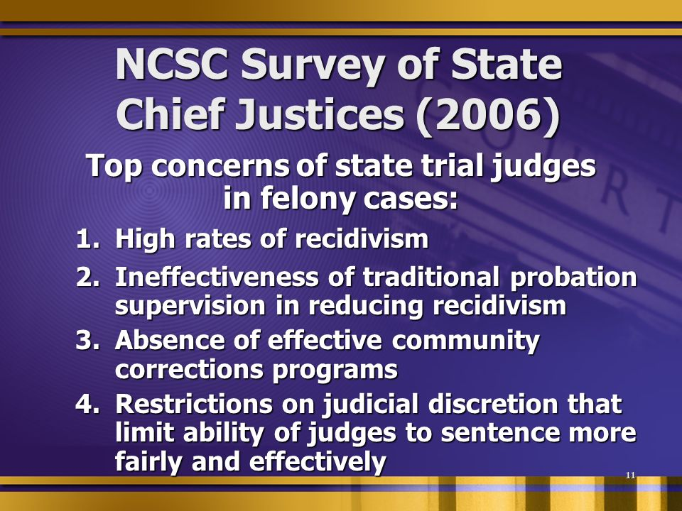 11 NCSC Survey of State Chief Justices (2006) Top concerns of state trial judges in felony cases: 1.High rates of recidivism 2.Ineffectiveness of traditional probation supervision in reducing recidivism 3.Absence of effective community corrections programs 4.Restrictions on judicial discretion that limit ability of judges to sentence more fairly and effectively