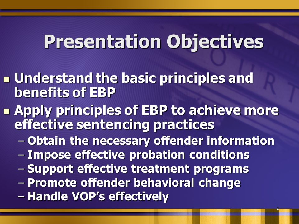 2 Presentation Objectives Understand the basic principles and benefits of EBP Understand the basic principles and benefits of EBP Apply principles of EBP to achieve more effective sentencing practices Apply principles of EBP to achieve more effective sentencing practices –Obtain the necessary offender information –Impose effective probation conditions –Support effective treatment programs –Promote offender behavioral change –Handle VOPs effectively
