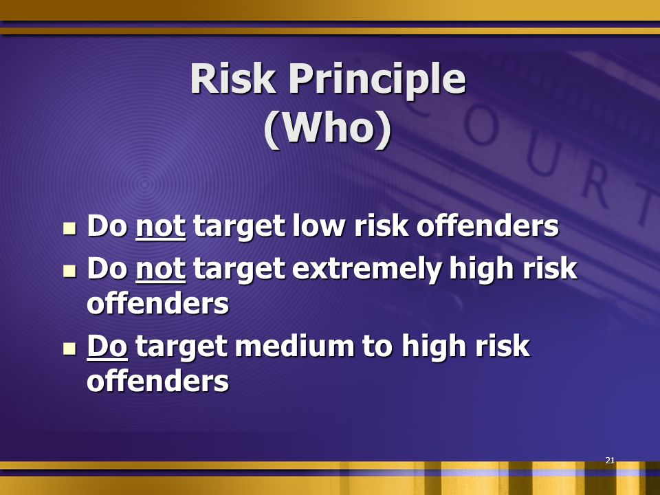 21 Risk Principle (Who) Do not target low risk offenders Do not target low risk offenders Do not target extremely high risk offenders Do not target extremely high risk offenders Do target medium to high risk offenders Do target medium to high risk offenders