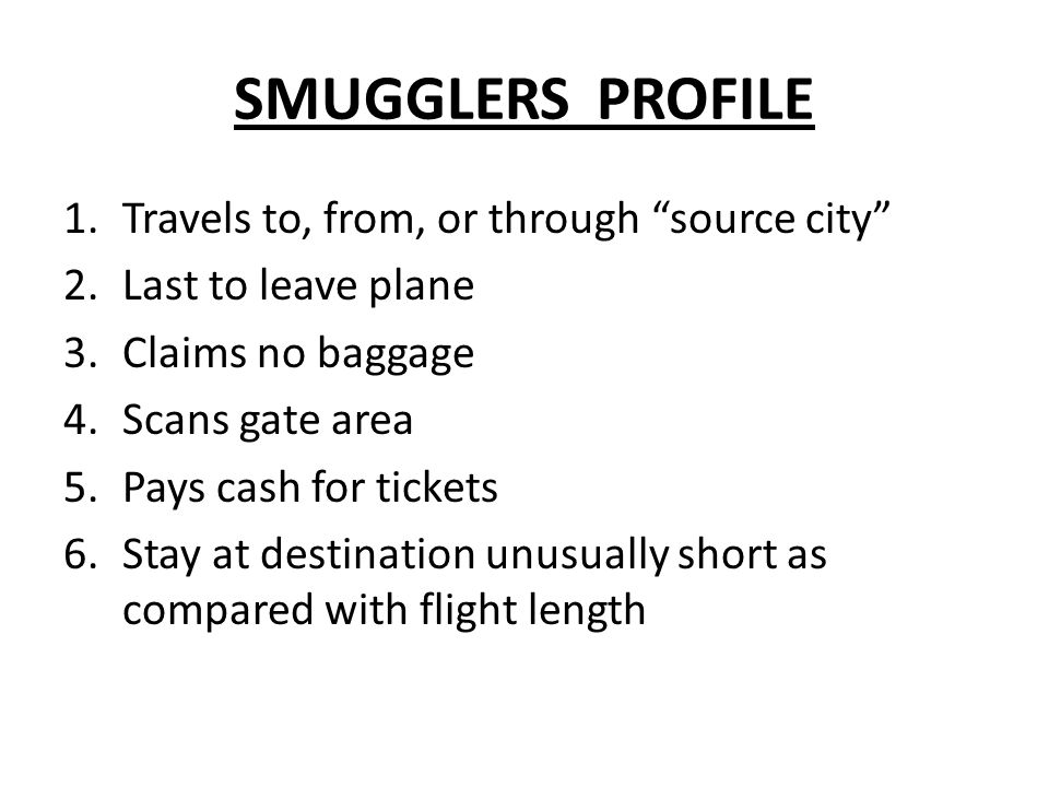 SMUGGLERS PROFILE 1.Travels to, from, or through source city 2.Last to leave plane 3.Claims no baggage 4.Scans gate area 5.Pays cash for tickets 6.Stay at destination unusually short as compared with flight length