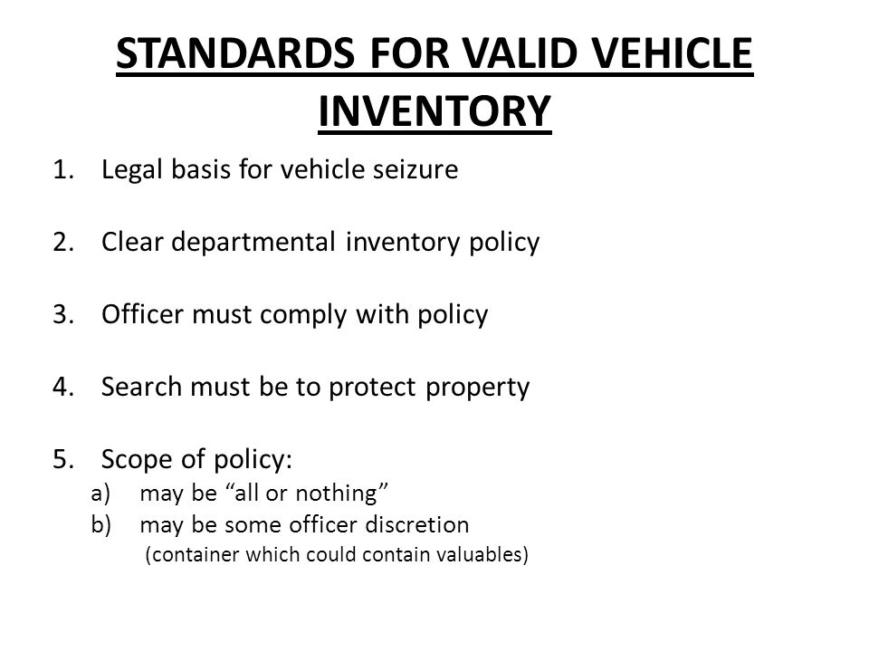 STANDARDS FOR VALID VEHICLE INVENTORY 1.Legal basis for vehicle seizure 2.Clear departmental inventory policy 3.Officer must comply with policy 4.Search must be to protect property 5.Scope of policy: a)may be all or nothing b)may be some officer discretion (container which could contain valuables)