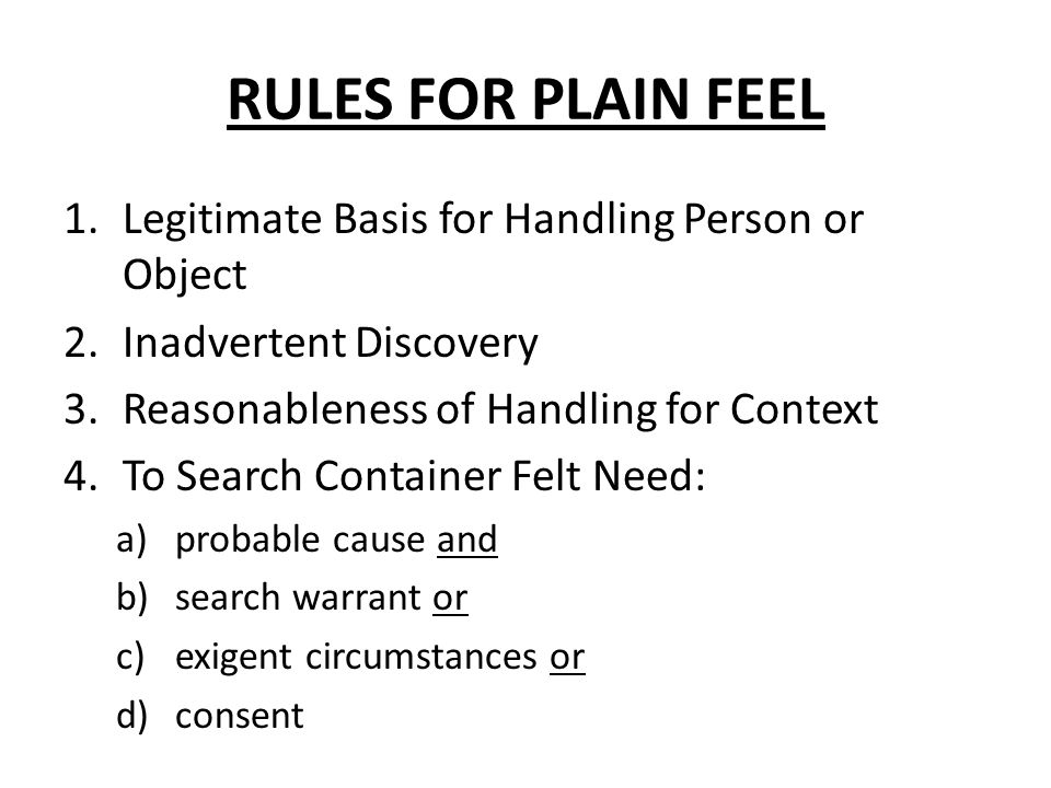 RULES FOR PLAIN FEEL 1.Legitimate Basis for Handling Person or Object 2.Inadvertent Discovery 3.Reasonableness of Handling for Context 4.To Search Container Felt Need: a)probable cause and b)search warrant or c)exigent circumstances or d)consent