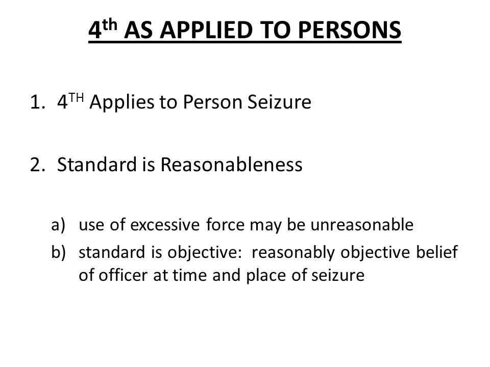 4 th AS APPLIED TO PERSONS 1.4 TH Applies to Person Seizure 2.Standard is Reasonableness a)use of excessive force may be unreasonable b)standard is objective: reasonably objective belief of officer at time and place of seizure