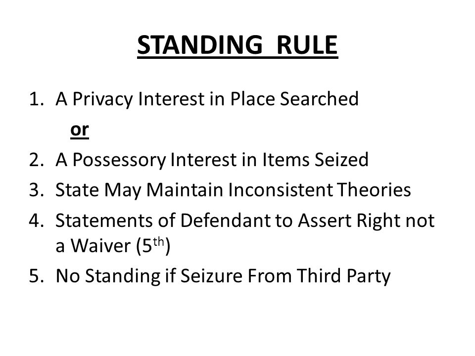 STANDING RULE 1.A Privacy Interest in Place Searched or 2.A Possessory Interest in Items Seized 3.State May Maintain Inconsistent Theories 4.Statements of Defendant to Assert Right not a Waiver (5 th ) 5.No Standing if Seizure From Third Party