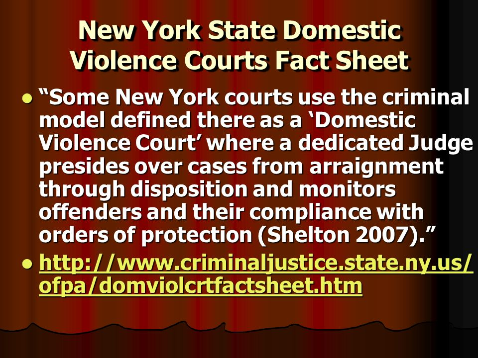 New York State Domestic Violence Courts Fact Sheet Some New York courts use the criminal model defined there as a Domestic Violence Court where a dedicated Judge presides over cases from arraignment through disposition and monitors offenders and their compliance with orders of protection (Shelton 2007).