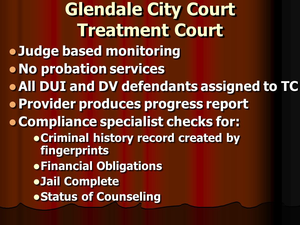 Glendale City Court Treatment Court Judge based monitoring Judge based monitoring No probation services No probation services All DUI and DV defendants assigned to TC All DUI and DV defendants assigned to TC Provider produces progress report Provider produces progress report Compliance specialist checks for: Compliance specialist checks for: Criminal history record created by fingerprints Criminal history record created by fingerprints Financial Obligations Financial Obligations Jail Complete Jail Complete Status of Counseling Status of Counseling Judge based monitoring Judge based monitoring No probation services No probation services All DUI and DV defendants assigned to TC All DUI and DV defendants assigned to TC Provider produces progress report Provider produces progress report Compliance specialist checks for: Compliance specialist checks for: Criminal history record created by fingerprints Criminal history record created by fingerprints Financial Obligations Financial Obligations Jail Complete Jail Complete Status of Counseling Status of Counseling