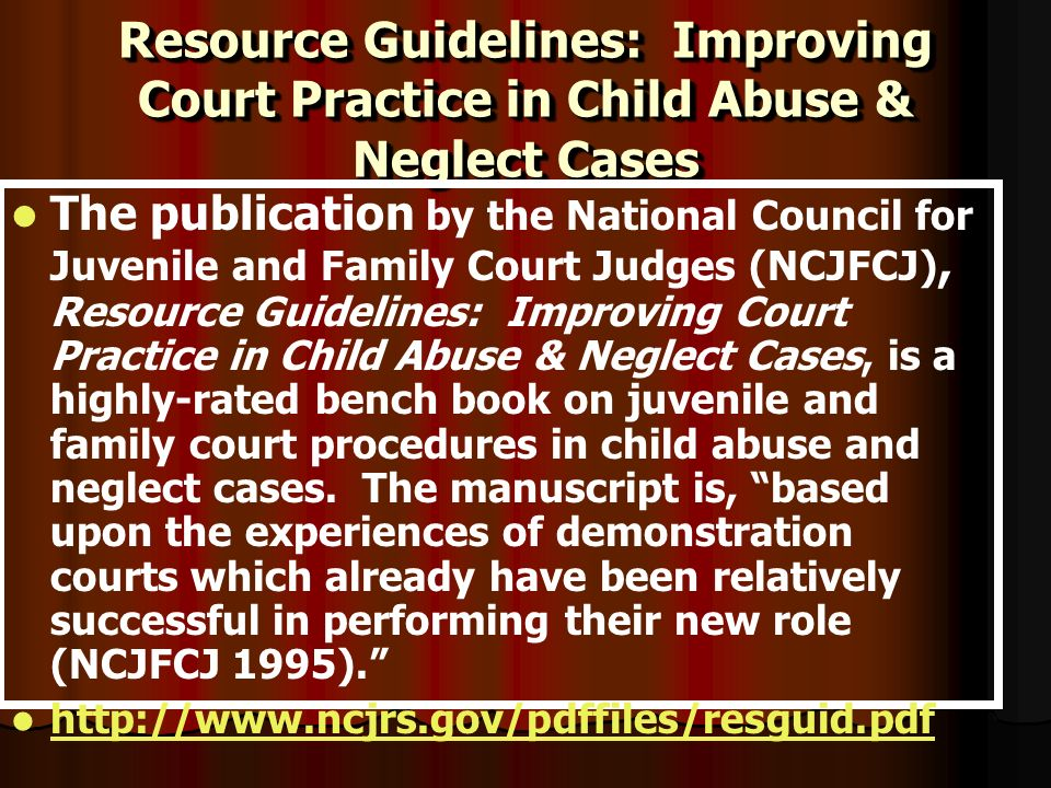 Resource Guidelines: Improving Court Practice in Child Abuse & Neglect Cases The publication by the National Council for Juvenile and Family Court Judges (NCJFCJ), Resource Guidelines: Improving Court Practice in Child Abuse & Neglect Cases, is a highly-rated bench book on juvenile and family court procedures in child abuse and neglect cases.