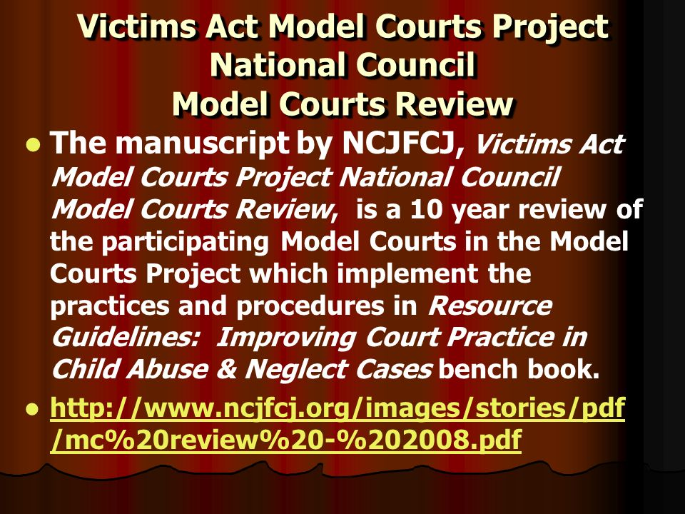 Victims Act Model Courts Project National Council Model Courts Review The manuscript by NCJFCJ, Victims Act Model Courts Project National Council Model Courts Review, is a 10 year review of the participating Model Courts in the Model Courts Project which implement the practices and procedures in Resource Guidelines: Improving Court Practice in Child Abuse & Neglect Cases bench book.