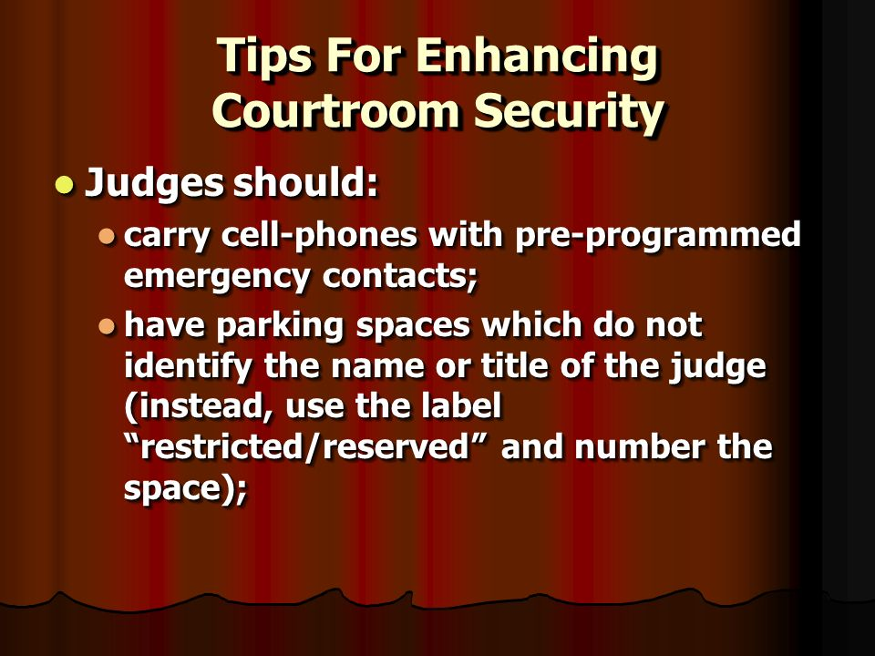 Tips For Enhancing Courtroom Security Judges should: Judges should: carry cell-phones with pre-programmed emergency contacts; carry cell-phones with pre-programmed emergency contacts; have parking spaces which do not identify the name or title of the judge (instead, use the label restricted/reserved and number the space); have parking spaces which do not identify the name or title of the judge (instead, use the label restricted/reserved and number the space); Judges should: Judges should: carry cell-phones with pre-programmed emergency contacts; carry cell-phones with pre-programmed emergency contacts; have parking spaces which do not identify the name or title of the judge (instead, use the label restricted/reserved and number the space); have parking spaces which do not identify the name or title of the judge (instead, use the label restricted/reserved and number the space);