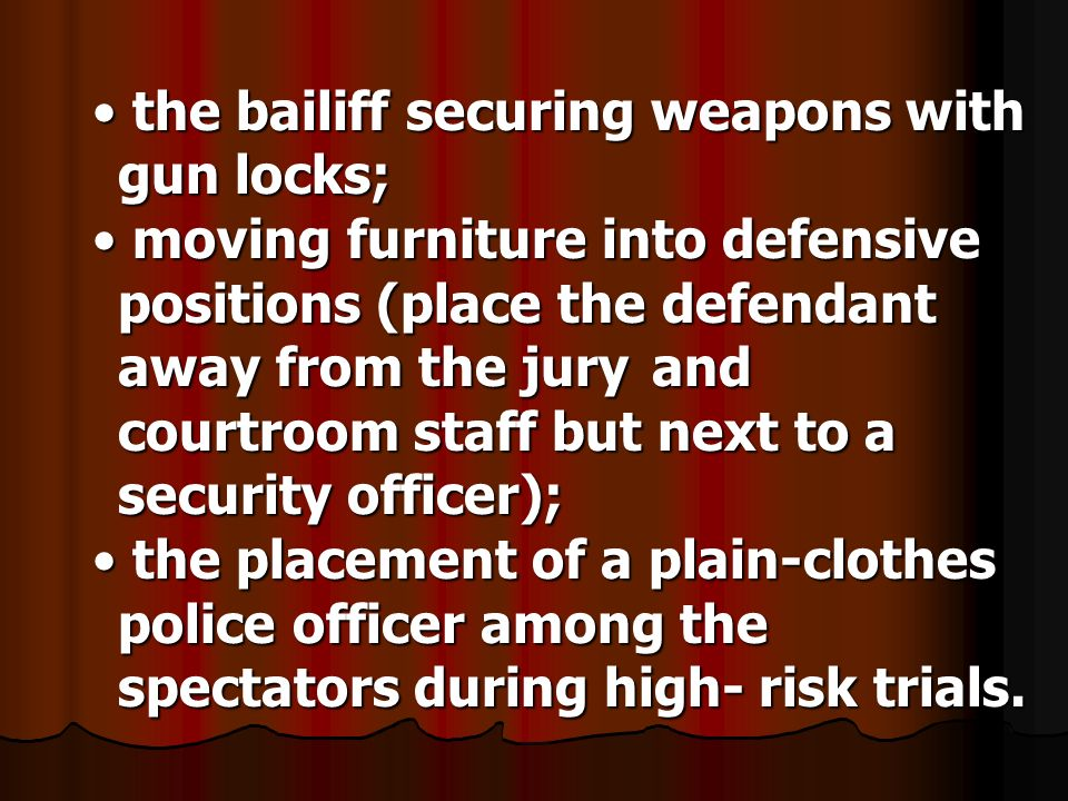 the bailiff securing weapons with gun locks; the bailiff securing weapons with gun locks; moving furniture into defensive positions (place the defendant away from the jury and courtroom staff but next to a security officer); moving furniture into defensive positions (place the defendant away from the jury and courtroom staff but next to a security officer); the placement of a plain-clothes police officer among the spectators during high-risk trials.