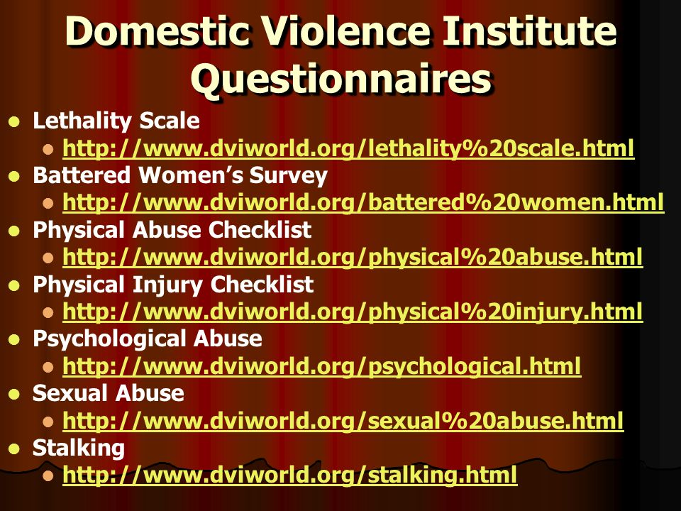Domestic Violence Institute Questionnaires Lethality Scale http://www.dviworld.org/lethality%20scale.html Battered Womens Survey http://www.dviworld.org/battered%20women.html Physical Abuse Checklist http://www.dviworld.org/physical%20abuse.html Physical Injury Checklist http://www.dviworld.org/physical%20injury.html Psychological Abuse http://www.dviworld.org/psychological.html Sexual Abuse http://www.dviworld.org/sexual%20abuse.html Stalking http://www.dviworld.org/stalking.html Lethality Scale http://www.dviworld.org/lethality%20scale.html Battered Womens Survey http://www.dviworld.org/battered%20women.html Physical Abuse Checklist http://www.dviworld.org/physical%20abuse.html Physical Injury Checklist http://www.dviworld.org/physical%20injury.html Psychological Abuse http://www.dviworld.org/psychological.html Sexual Abuse http://www.dviworld.org/sexual%20abuse.html Stalking http://www.dviworld.org/stalking.html