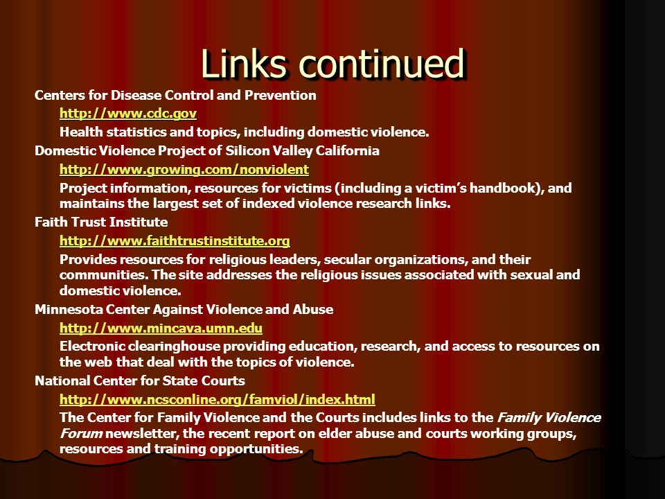 Links continued Centers for Disease Control and Prevention http://www.cdc.gov Health statistics and topics, including domestic violence.