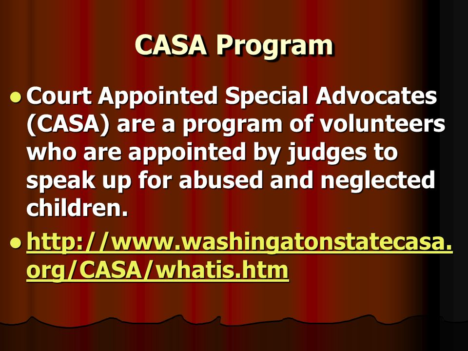 CASA Program Court Appointed Special Advocates (CASA) are a program of volunteers who are appointed by judges to speak up for abused and neglected children.