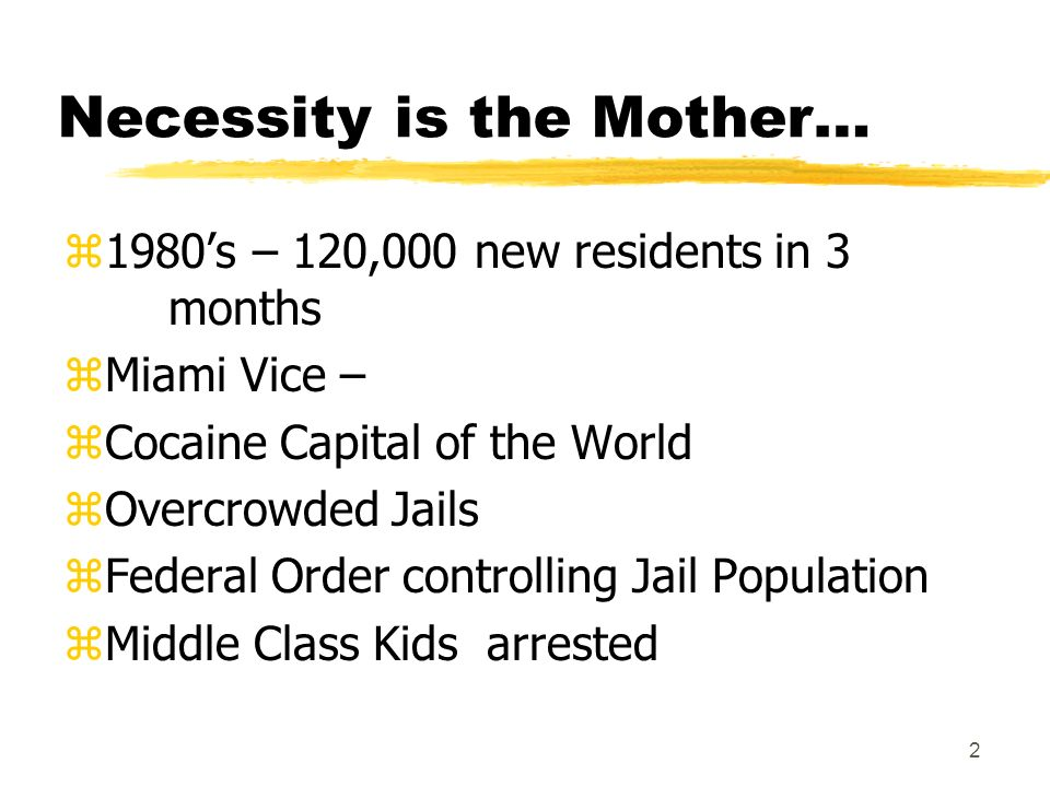 2 Necessity is the Mother… z1980s – 120,000 new residents in 3 months zMiami Vice – zCocaine Capital of the World zOvercrowded Jails zFederal Order controlling Jail Population zMiddle Class Kids arrested