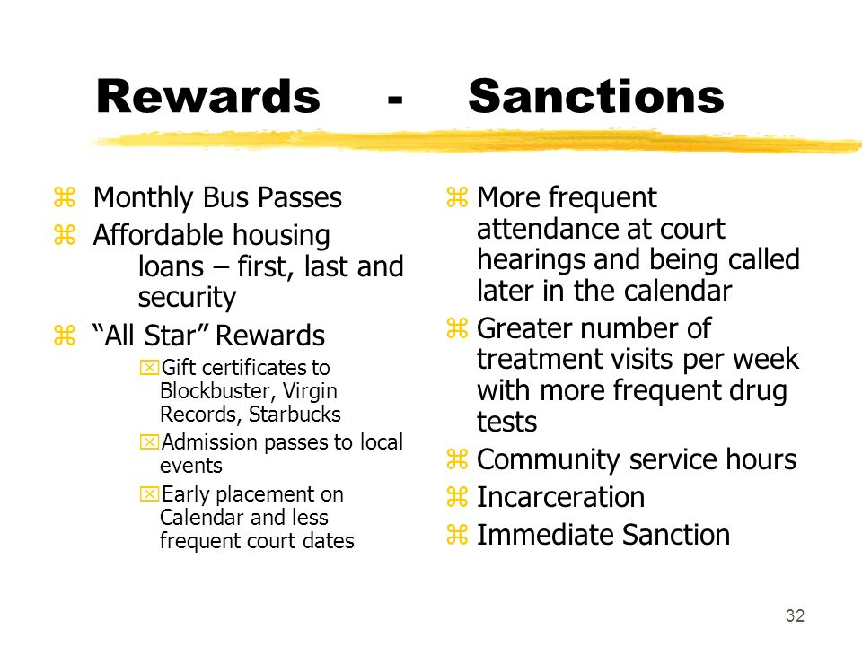 32 Rewards - Sanctions z Monthly Bus Passes z Affordable housing loans – first, last and security z All Star Rewards xGift certificates to Blockbuster, Virgin Records, Starbucks xAdmission passes to local events xEarly placement on Calendar and less frequent court dates z More frequent attendance at court hearings and being called later in the calendar z Greater number of treatment visits per week with more frequent drug tests z Community service hours z Incarceration z Immediate Sanction