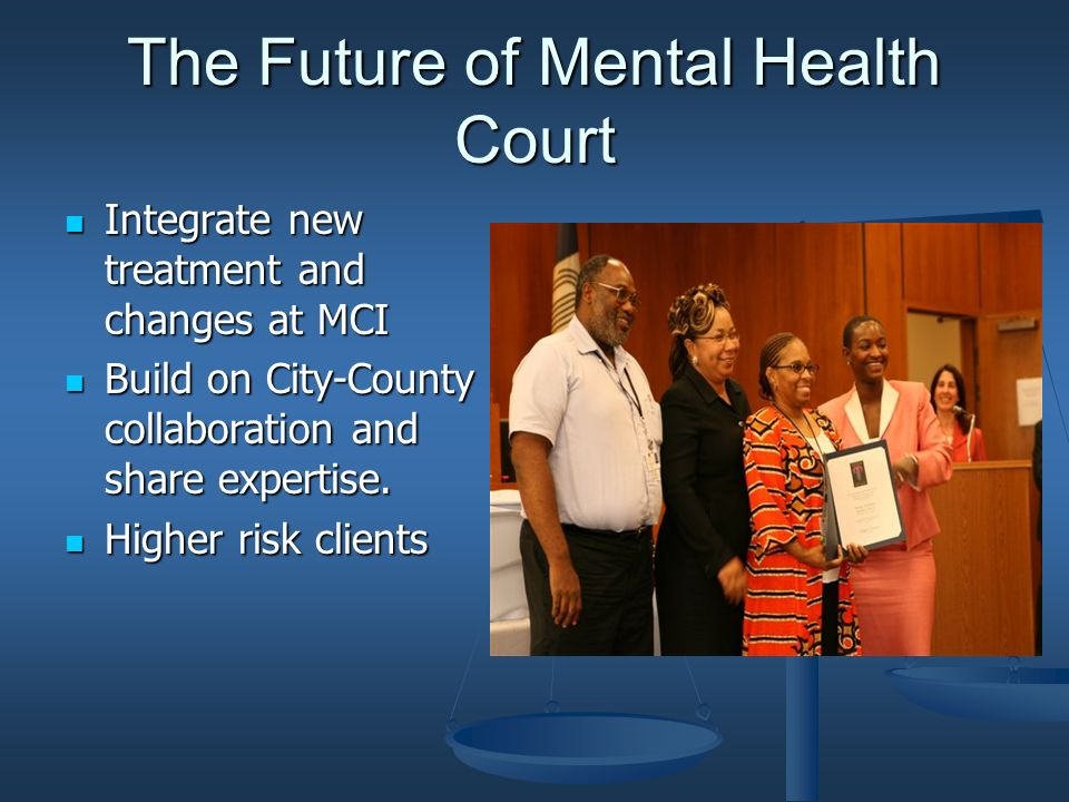 The Future of Mental Health Court Integrate new treatment and changes at MCI Integrate new treatment and changes at MCI Build on City-County collaboration and share expertise.