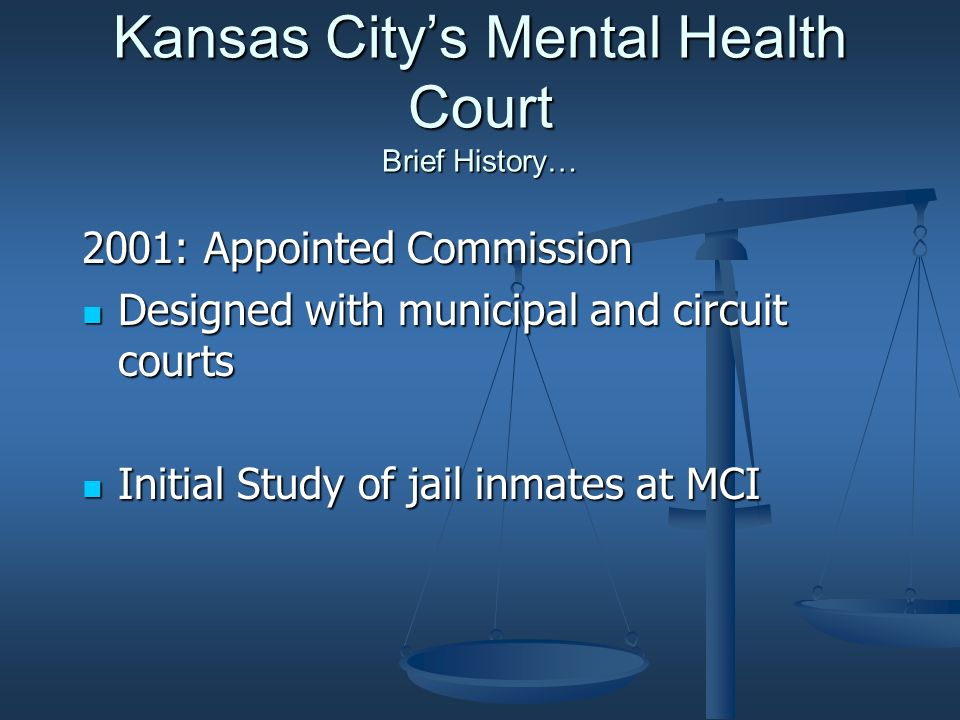 Kansas Citys Mental Health Court Brief History… 2001: Appointed Commission Designed with municipal and circuit courts Designed with municipal and circuit courts Initial Study of jail inmates at MCI Initial Study of jail inmates at MCI