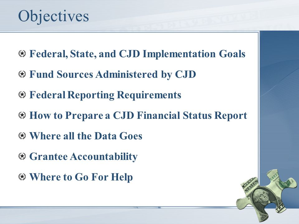 Objectives Federal, State, and CJD Implementation Goals Fund Sources Administered by CJD Federal Reporting Requirements How to Prepare a CJD Financial Status Report Where all the Data Goes Grantee Accountability Where to Go For Help