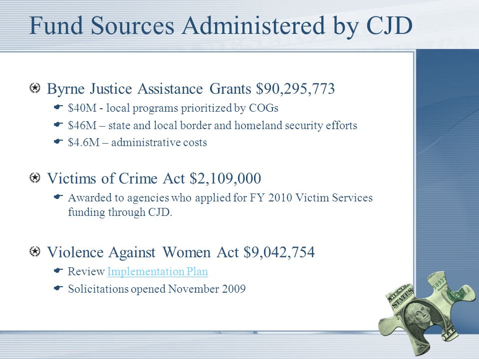 Fund Sources Administered by CJD Byrne Justice Assistance Grants $90,295,773 $40M - local programs prioritized by COGs $46M – state and local border and homeland security efforts $4.6M – administrative costs Victims of Crime Act $2,109,000 Awarded to agencies who applied for FY 2010 Victim Services funding through CJD.