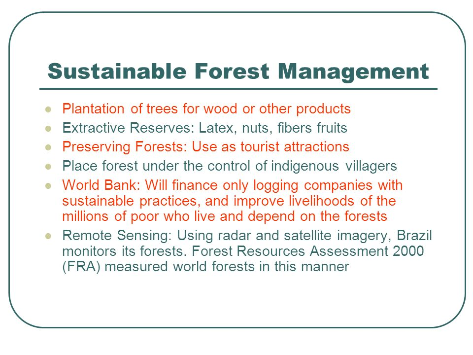 Sustainable Forest Management Plantation of trees for wood or other products Extractive Reserves: Latex, nuts, fibers fruits Preserving Forests: Use as tourist attractions Place forest under the control of indigenous villagers World Bank: Will finance only logging companies with sustainable practices, and improve livelihoods of the millions of poor who live and depend on the forests Remote Sensing: Using radar and satellite imagery, Brazil monitors its forests.