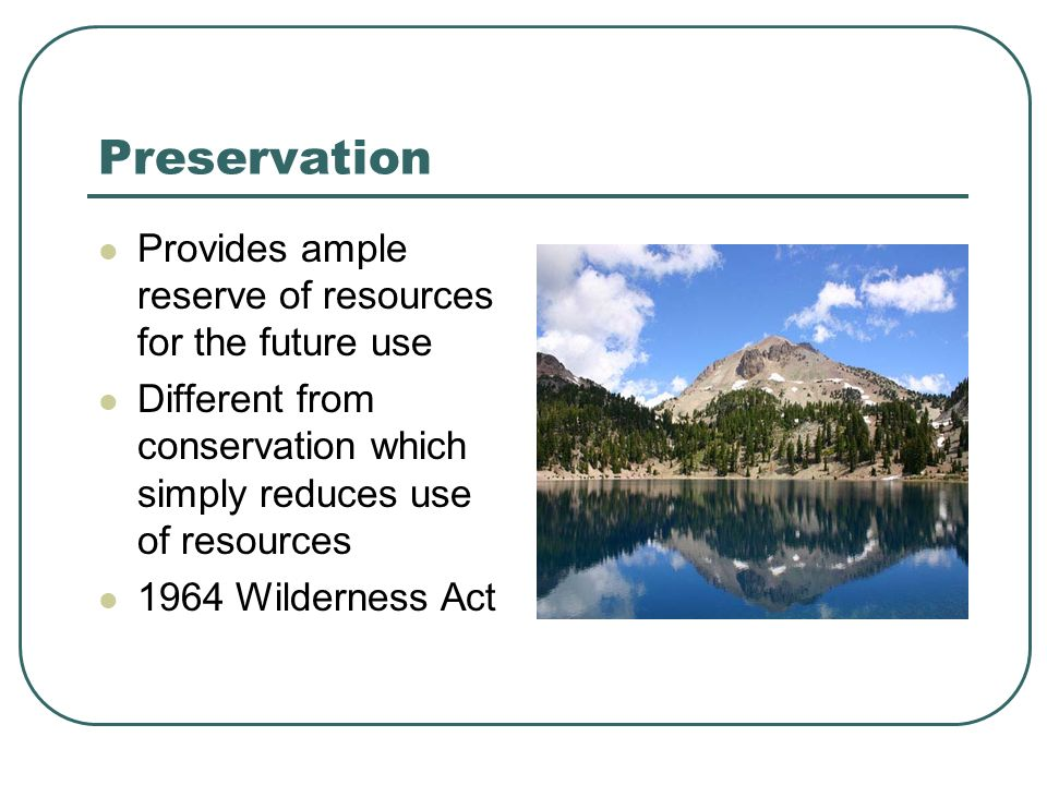Preservation Provides ample reserve of resources for the future use Different from conservation which simply reduces use of resources 1964 Wilderness Act