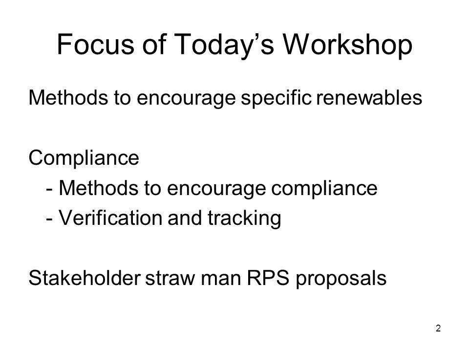 2 Focus of Todays Workshop Methods to encourage specific renewables Compliance - Methods to encourage compliance - Verification and tracking Stakeholder straw man RPS proposals
