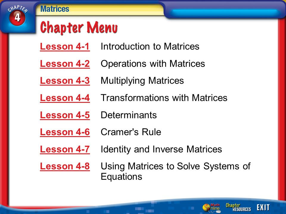 Chapter Menu Lesson 4-1Lesson 4-1Introduction to Matrices Lesson 4-2Lesson 4-2Operations with Matrices Lesson 4-3Lesson 4-3Multiplying Matrices Lesson 4-4Lesson 4-4Transformations with Matrices Lesson 4-5Lesson 4-5Determinants Lesson 4-6Lesson 4-6Cramer s Rule Lesson 4-7Lesson 4-7Identity and Inverse Matrices Lesson 4-8Lesson 4-8Using Matrices to Solve Systems of Equations