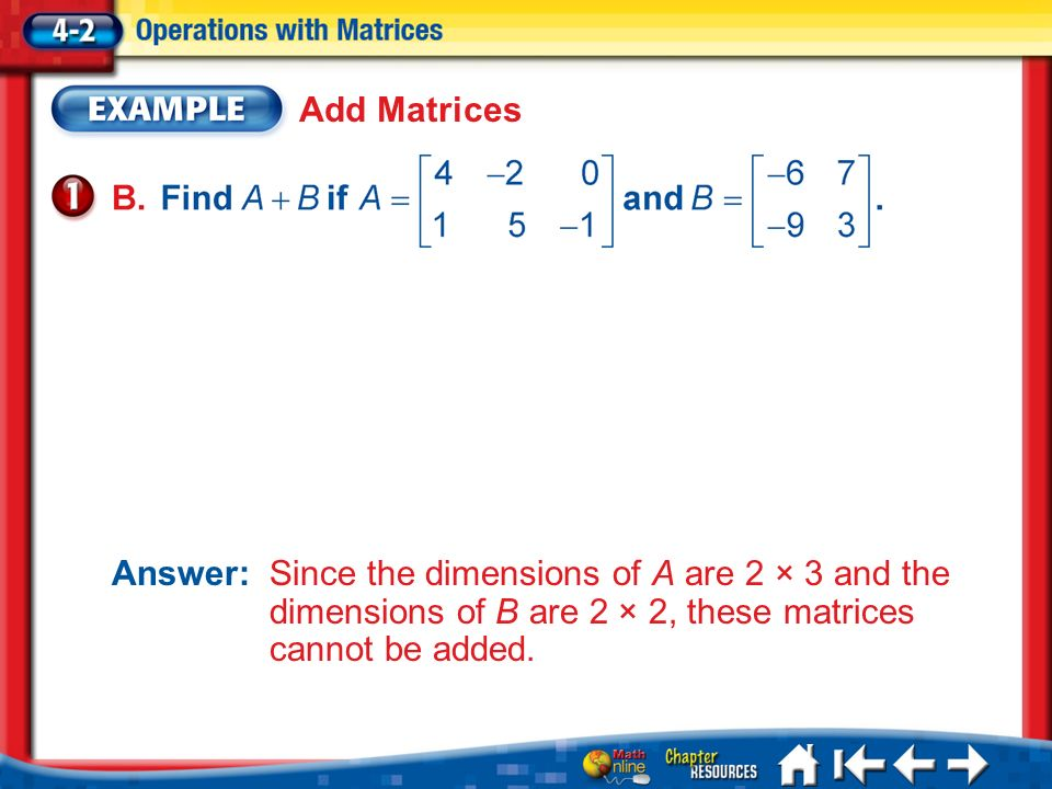 Lesson 2 Ex1 Add Matrices Answer: Since the dimensions of A are 2 × 3 and the dimensions of B are 2 × 2, these matrices cannot be added.