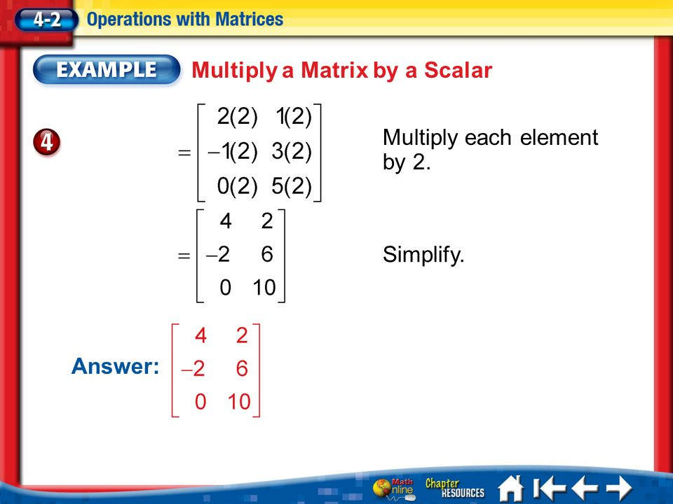 Lesson 2 Ex4 Multiply each element by 2. Multiply a Matrix by a Scalar Answer: Simplify.