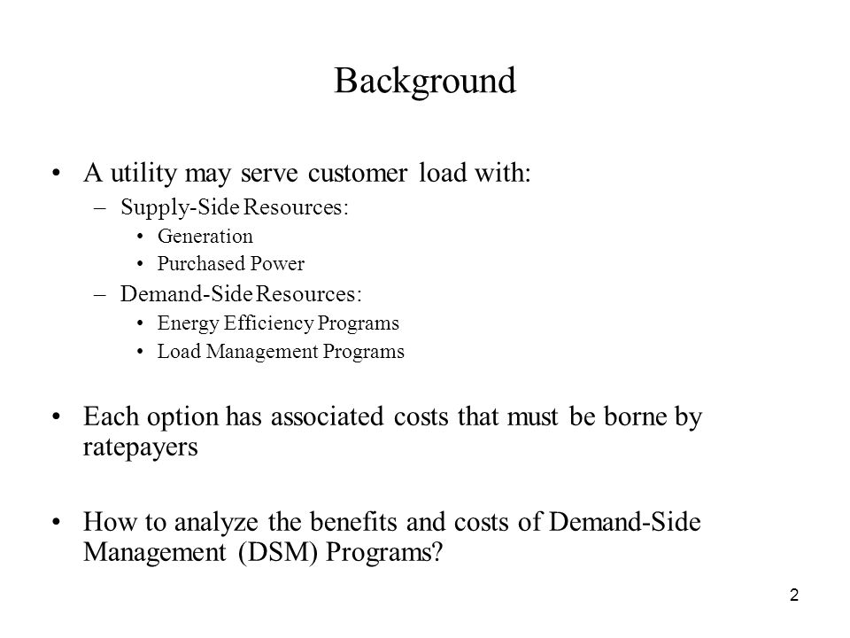 2 Background A utility may serve customer load with: –Supply-Side Resources: Generation Purchased Power –Demand-Side Resources: Energy Efficiency Programs Load Management Programs Each option has associated costs that must be borne by ratepayers How to analyze the benefits and costs of Demand-Side Management (DSM) Programs
