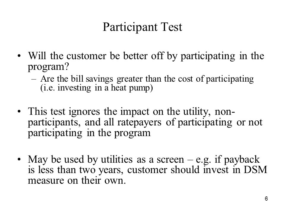 6 Participant Test Will the customer be better off by participating in the program.