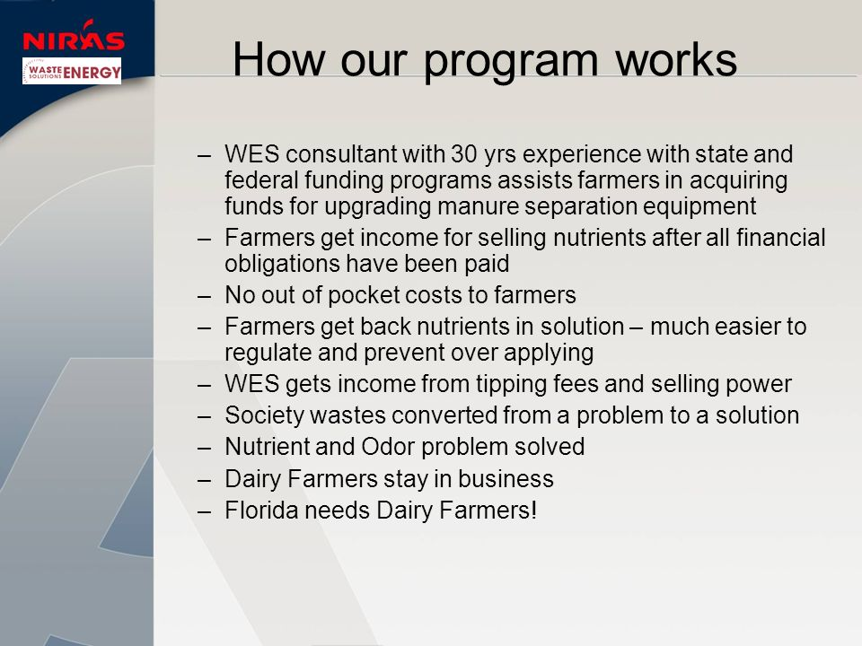 –W–WES consultant with 30 yrs experience with state and federal funding programs assists farmers in acquiring funds for upgrading manure separation equipment –F–Farmers get income for selling nutrients after all financial obligations have been paid –N–No out of pocket costs to farmers –F–Farmers get back nutrients in solution – much easier to regulate and prevent over applying –W–WES gets income from tipping fees and selling power –S–Society wastes converted from a problem to a solution –N–Nutrient and Odor problem solved –D–Dairy Farmers stay in business –F–Florida needs Dairy Farmers.
