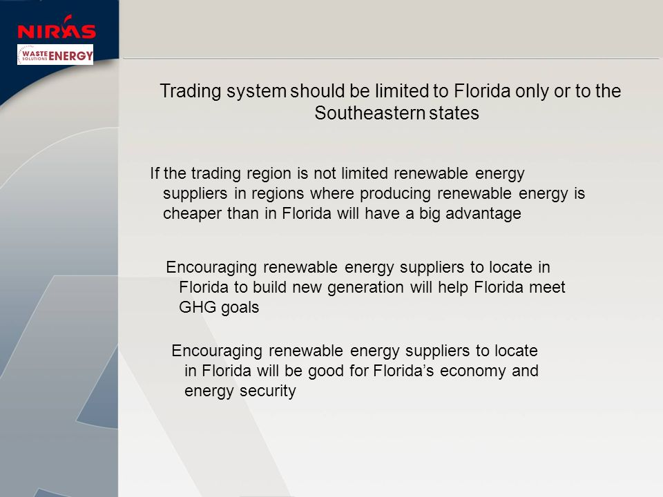 Trading system should be limited to Florida only or to the Southeastern states If the trading region is not limited renewable energy suppliers in regions where producing renewable energy is cheaper than in Florida will have a big advantage Encouraging renewable energy suppliers to locate in Florida to build new generation will help Florida meet GHG goals Encouraging renewable energy suppliers to locate in Florida will be good for Floridas economy and energy security