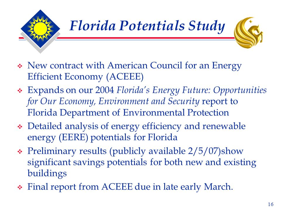 16 Florida Potentials Study New contract with American Council for an Energy Efficient Economy (ACEEE) Expands on our 2004 Floridas Energy Future: Opportunities for Our Economy, Environment and Security report to Florida Department of Environmental Protection Detailed analysis of energy efficiency and renewable energy (EERE) potentials for Florida Preliminary results (publicly available 2/5/07)show significant savings potentials for both new and existing buildings Final report from ACEEE due in late early March.