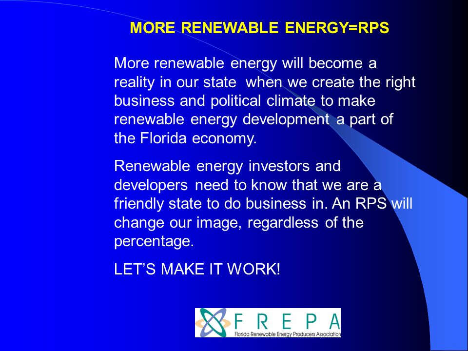 MORE RENEWABLE ENERGY=RPS More renewable energy will become a reality in our state when we create the right business and political climate to make renewable energy development a part of the Florida economy.