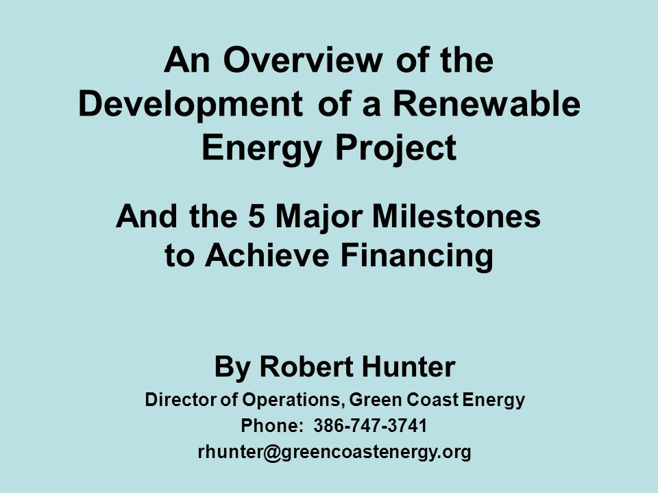An Overview of the Development of a Renewable Energy Project And the 5 Major Milestones to Achieve Financing By Robert Hunter Director of Operations, Green Coast Energy Phone: 386-747-3741 rhunter@greencoastenergy.org