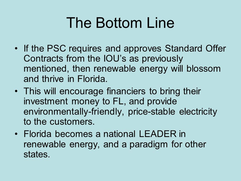 The Bottom Line If the PSC requires and approves Standard Offer Contracts from the IOUs as previously mentioned, then renewable energy will blossom and thrive in Florida.
