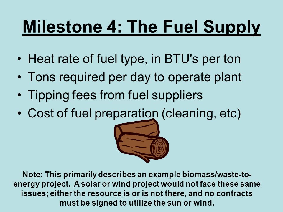 Milestone 4: The Fuel Supply Heat rate of fuel type, in BTU s per ton Tons required per day to operate plant Tipping fees from fuel suppliers Cost of fuel preparation (cleaning, etc) Note: This primarily describes an example biomass/waste-to- energy project.
