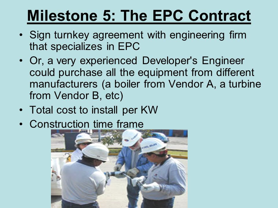Milestone 5: The EPC Contract Sign turnkey agreement with engineering firm that specializes in EPC Or, a very experienced Developer s Engineer could purchase all the equipment from different manufacturers (a boiler from Vendor A, a turbine from Vendor B, etc) Total cost to install per KW Construction time frame
