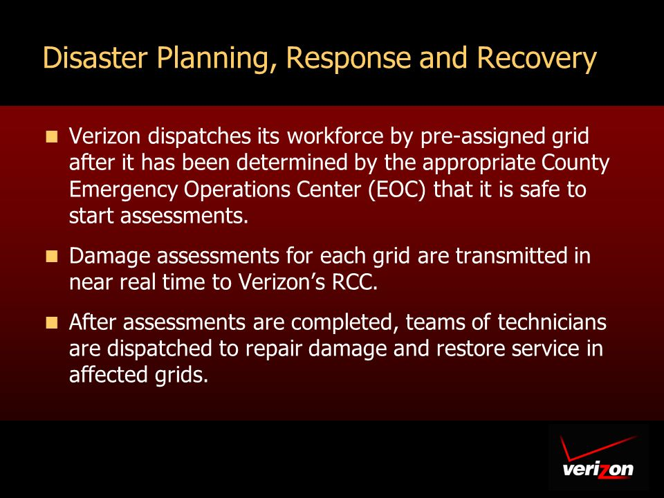 10 Verizon dispatches its workforce by pre-assigned grid after it has been determined by the appropriate County Emergency Operations Center (EOC) that it is safe to start assessments.