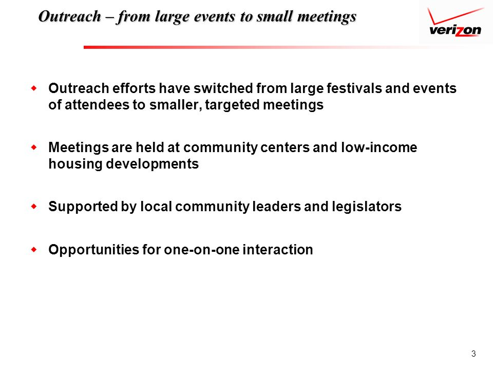 3 Outreach – from large events to small meetings Outreach efforts have switched from large festivals and events of attendees to smaller, targeted meetings Meetings are held at community centers and low-income housing developments Supported by local community leaders and legislators Opportunities for one-on-one interaction
