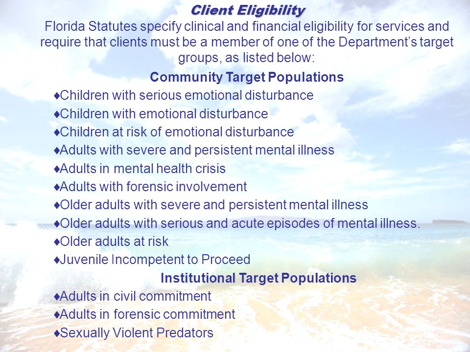 Client Eligibility Florida Statutes specify clinical and financial eligibility for services and require that clients must be a member of one of the Departments target groups, as listed below: Community Target Populations Children with serious emotional disturbance Children with emotional disturbance Children at risk of emotional disturbance Adults with severe and persistent mental illness Adults in mental health crisis Adults with forensic involvement Older adults with severe and persistent mental illness Older adults with serious and acute episodes of mental illness.