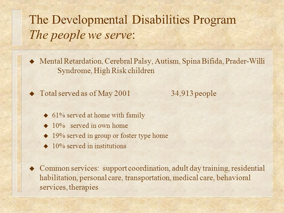 The Developmental Disabilities Program The people we serve: u Mental Retardation, Cerebral Palsy, Autism, Spina Bifida, Prader-Willi Syndrome, High Risk children u Total served as of May 200134,913 people u 61% served at home with family u 10% served in own home u 19% served in group or foster type home u 10% served in institutions u Common services: support coordination, adult day training, residential habilitation, personal care, transportation, medical care, behavioral services, therapies